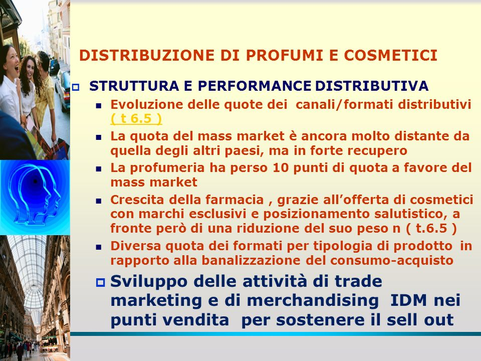 DISTRIBUZIONE DI PROFUMI E COSMETICI LA PROFUMERIA SPECIALIZZATA: Tasso di crescita contenuto e spesso negativo Solo il 30% dei trattanti frequenta la profumeria Riduzione dei margini di primo livello ( T 6.8)( T 6.8) Aumento della pressione promozionale (20%) Cambiamento della struttura delle vendite con crescita delle categorie (toeletteria) a minor margine Aumento dellincidenza delle marche distribuite anche nel mass market ( 15% a valore e 45,6% a volume ) Introduzione di reparti a libero servizio Modifica della struttura delle condizioni di vendita IDM convertendo sconti di sell in presenti in fattura in sconti di sell out liquidati fuori fattura a fronte di corrispettivi di servizio La dinamica della performance varia notevolmente tra i diversi formati della profumeria specializzata ( T 6.9 )( T 6.9 ) La segmentazione industriale delle profumerie sulla base dellincidenza delle marche in concessione : esclusivo per boutique (5%), misto per pret a porter(45%), libero per haute diffusion (50% della numerica ) ) La concorrenza col mass market interessa soprattutto le profumerie marginali – haute diffusion La segmentazione per gruppi strategici : indipendenti, catene, associati, grandi magazzini ( T 6.10 )( T 6.10 )