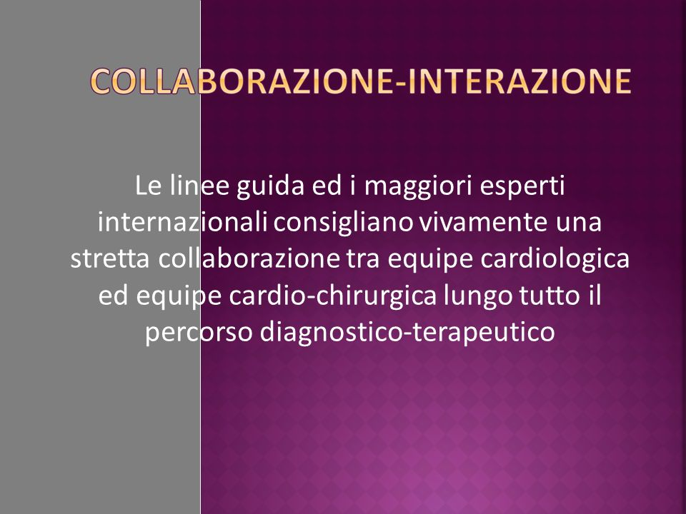 Le linee guida ed i maggiori esperti internazionali consigliano vivamente una stretta collaborazione tra equipe cardiologica ed equipe cardio-chirurgi