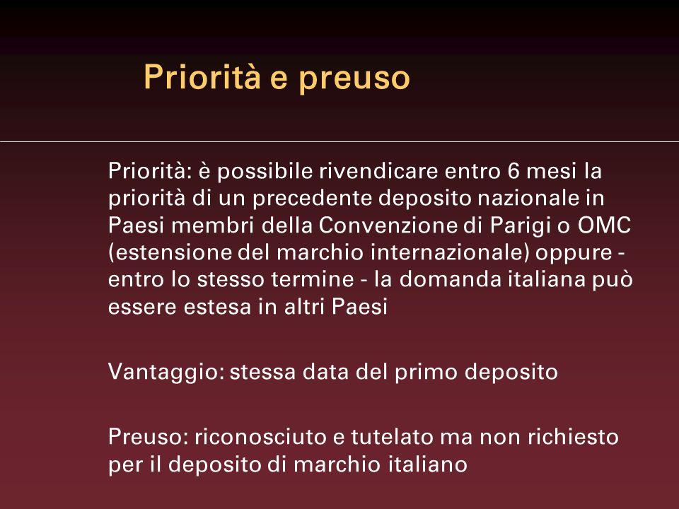 Priorità e preuso Priorità: è possibile rivendicare entro 6 mesi la priorità di un precedente deposito nazionale in Paesi membri della Convenzione di Parigi o OMC (estensione del marchio internazionale) oppure - entro lo stesso termine - la domanda italiana può essere estesa in altri Paesi Vantaggio: stessa data del primo deposito Preuso: riconosciuto e tutelato ma non richiesto per il deposito di marchio italiano