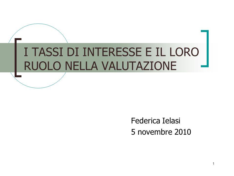 1 I TASSI DI INTERESSE E IL LORO RUOLO NELLA VALUTAZIONE Federica Ielasi 5 novembre 2010