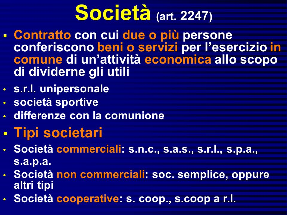 Società (art. 2247 ) Contratto con cui due o più persone conferiscono beni o servizi per lesercizio in comune di unattività economica allo scopo di di