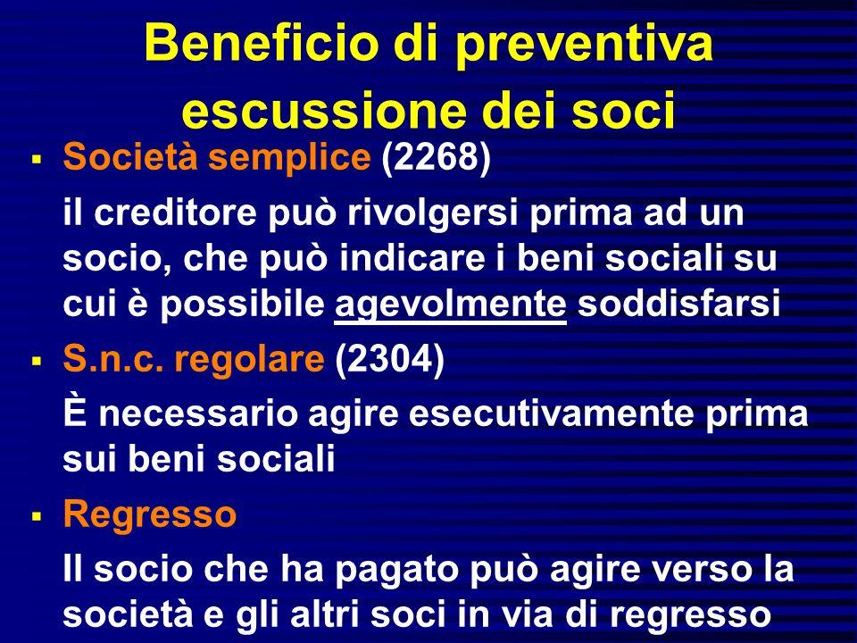 Beneficio di preventiva escussione dei soci Società semplice (2268) il creditore può rivolgersi prima ad un socio, che può indicare i beni sociali su cui è possibile agevolmente soddisfarsi S.n.c.