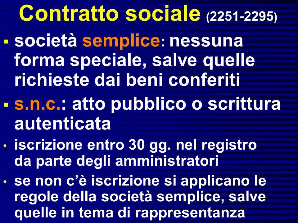 Contratto sociale ( 2251-2295 ) società semplice : nessuna forma speciale, salve quelle richieste dai beni conferiti s.n.c.: atto pubblico o scrittura autenticata iscrizione entro 30 gg.
