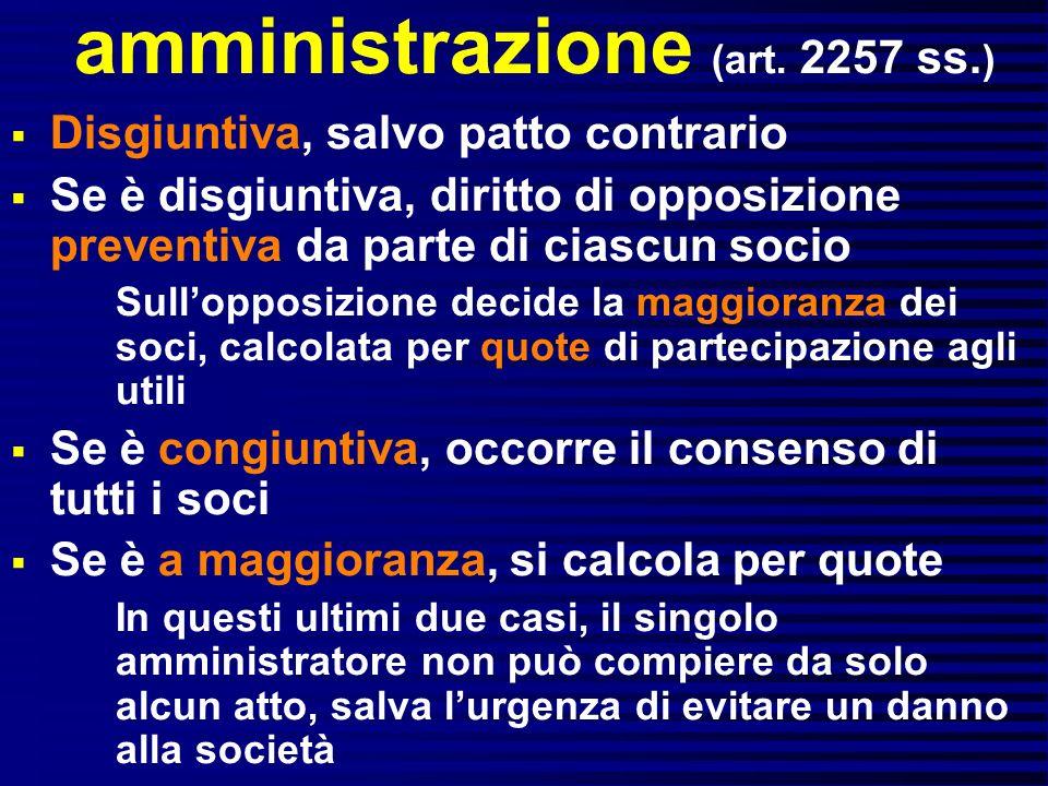 amministrazione (art. 2257 ss. ) Disgiuntiva, salvo patto contrario Se è disgiuntiva, diritto di opposizione preventiva da parte di ciascun socio Sull