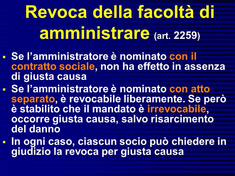 Revoca della facoltà di amministrare (art. 2259 ) Se lamministratore è nominato con il contratto sociale, non ha effetto in assenza di giusta causa Se