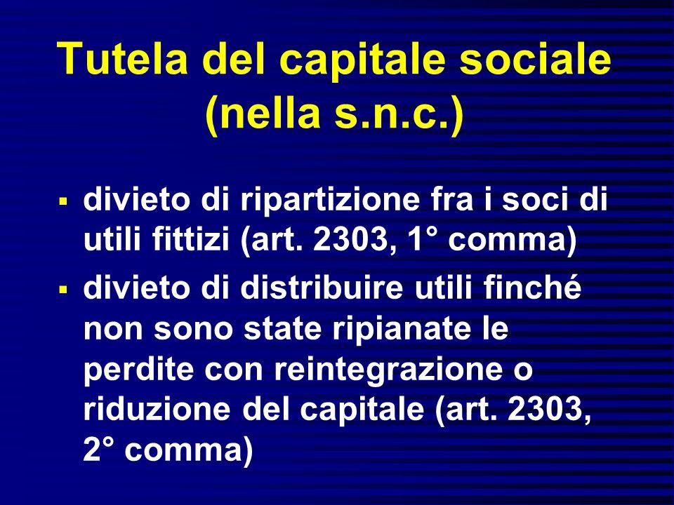 Tutela del capitale sociale (nella s.n.c.) divieto di ripartizione fra i soci di utili fittizi (art. 2303, 1° comma) divieto di distribuire utili finc