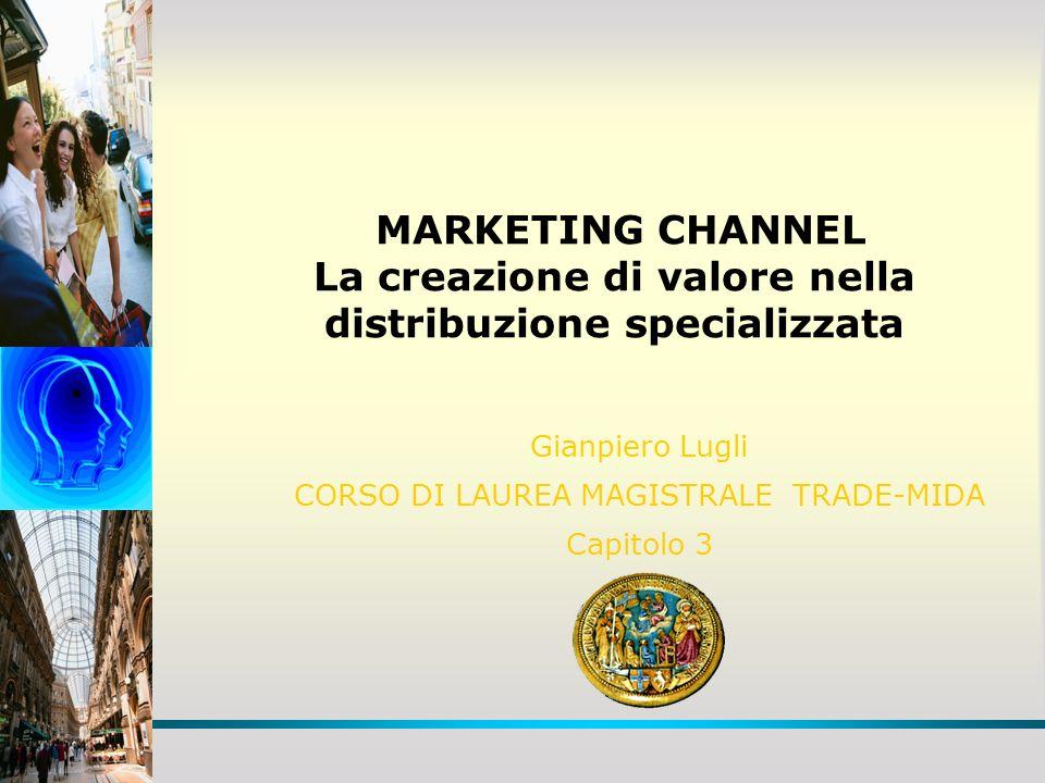 MARKETING CHANNEL La creazione di valore nella distribuzione specializzata Gianpiero Lugli CORSO DI LAUREA MAGISTRALE TRADE-MIDA Capitolo 3