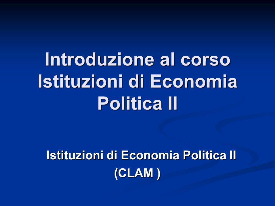 Introduzione al corso Istituzioni di Economia Politica II Istituzioni di Economia Politica II (CLAM )