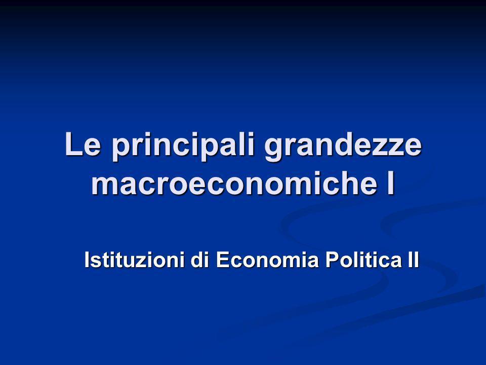 Le principali grandezze macroeconomiche I Istituzioni di Economia Politica II