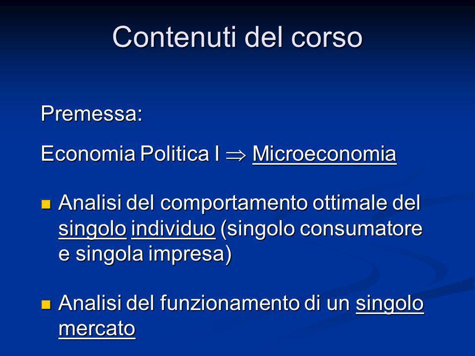 Contenuti del corso Premessa: Economia Politica I Microeconomia Analisi del comportamento ottimale del singolo individuo (singolo consumatore e singol