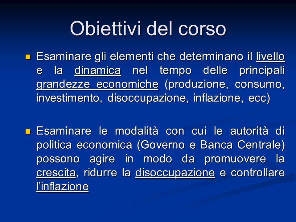 Obiettivi del corso Esaminare gli elementi che determinano il livello e la dinamica nel tempo delle principali grandezze economiche (produzione, consu