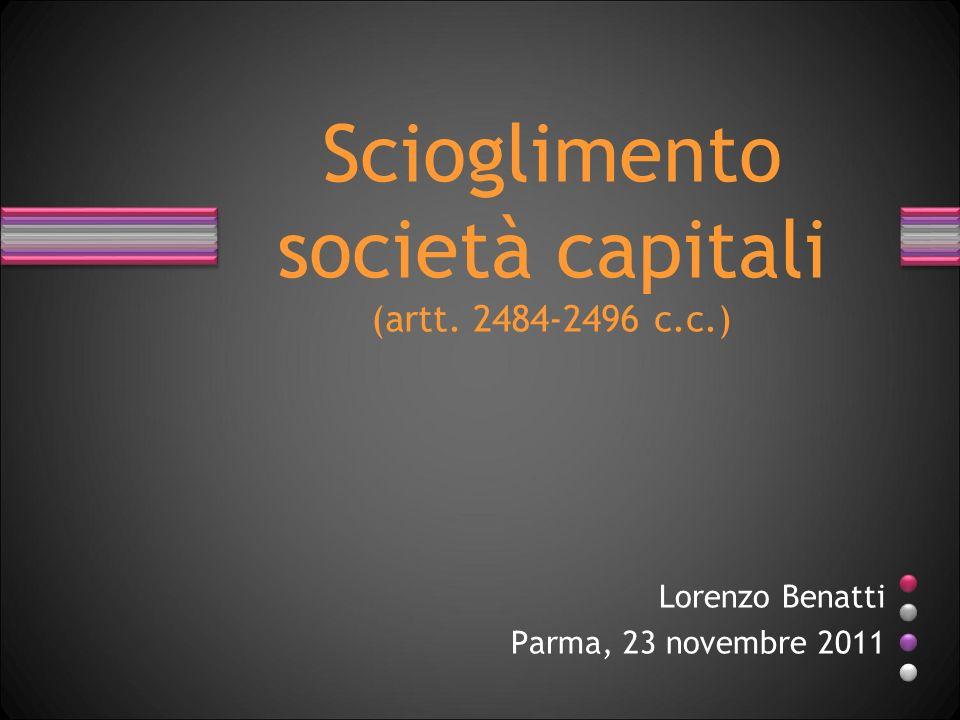 Scioglimento società capitali (artt. 2484-2496 c.c.) Lorenzo Benatti Parma, 23 novembre 2011