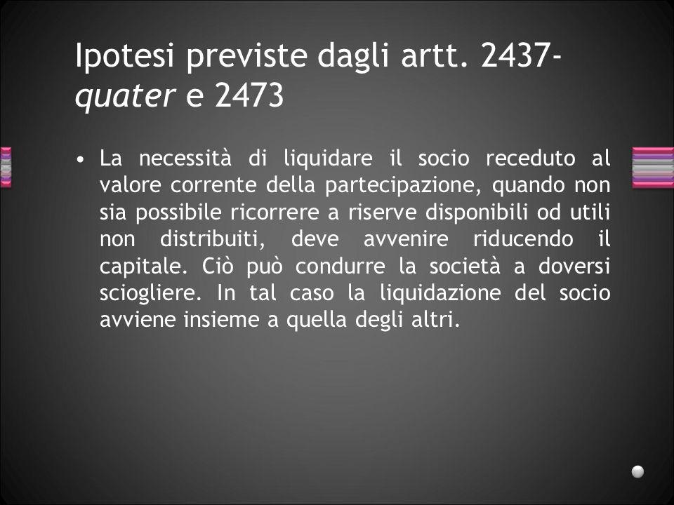 Ipotesi previste dagli artt. 2437- quater e 2473 La necessità di liquidare il socio receduto al valore corrente della partecipazione, quando non sia p