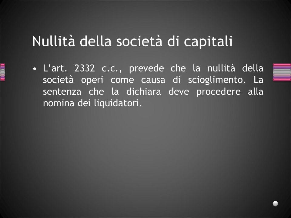 Nullità della società di capitali Lart. 2332 c.c., prevede che la nullità della società operi come causa di scioglimento. La sentenza che la dichiara