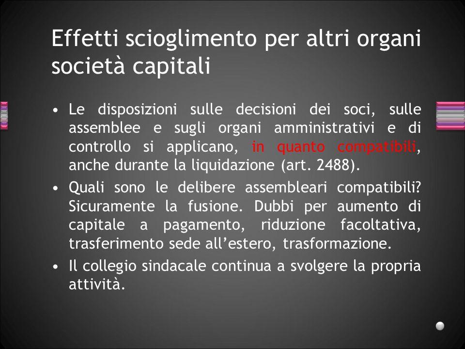 Effetti scioglimento per altri organi società capitali Le disposizioni sulle decisioni dei soci, sulle assemblee e sugli organi amministrativi e di controllo si applicano, in quanto compatibili, anche durante la liquidazione (art.