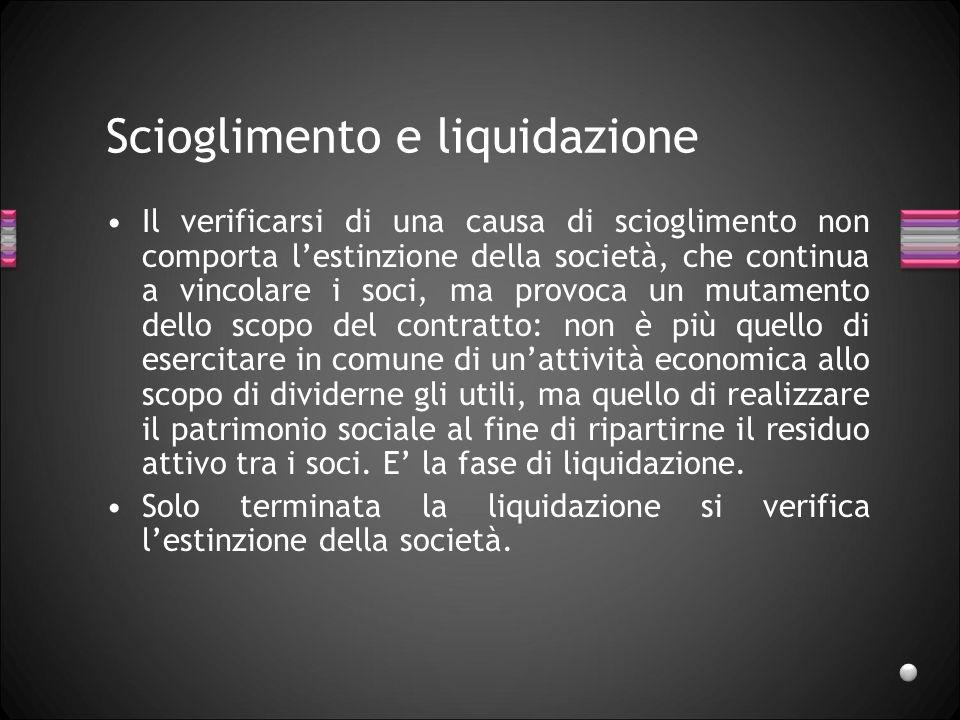 Scioglimento e liquidazione Il verificarsi di una causa di scioglimento non comporta lestinzione della società, che continua a vincolare i soci, ma pr