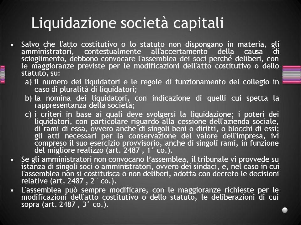 Liquidazione società capitali Salvo che l'atto costitutivo o lo statuto non dispongano in materia, gli amministratori, contestualmente all'accertament