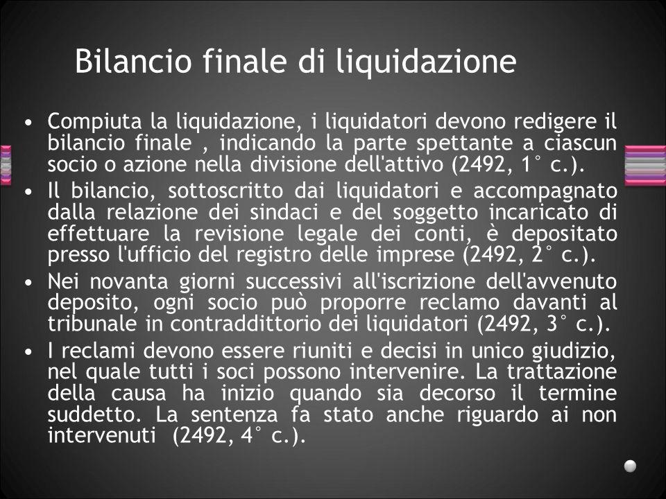 Bilancio finale di liquidazione Compiuta la liquidazione, i liquidatori devono redigere il bilancio finale, indicando la parte spettante a ciascun socio o azione nella divisione dell attivo (2492, 1° c.).