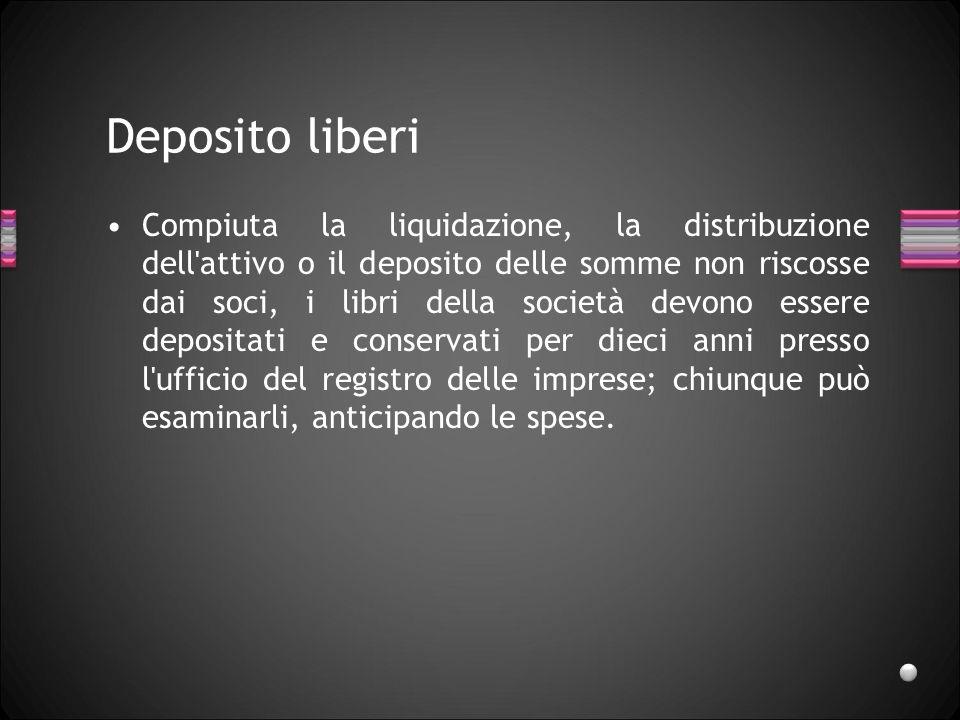 Deposito liberi Compiuta la liquidazione, la distribuzione dell'attivo o il deposito delle somme non riscosse dai soci, i libri della società devono e