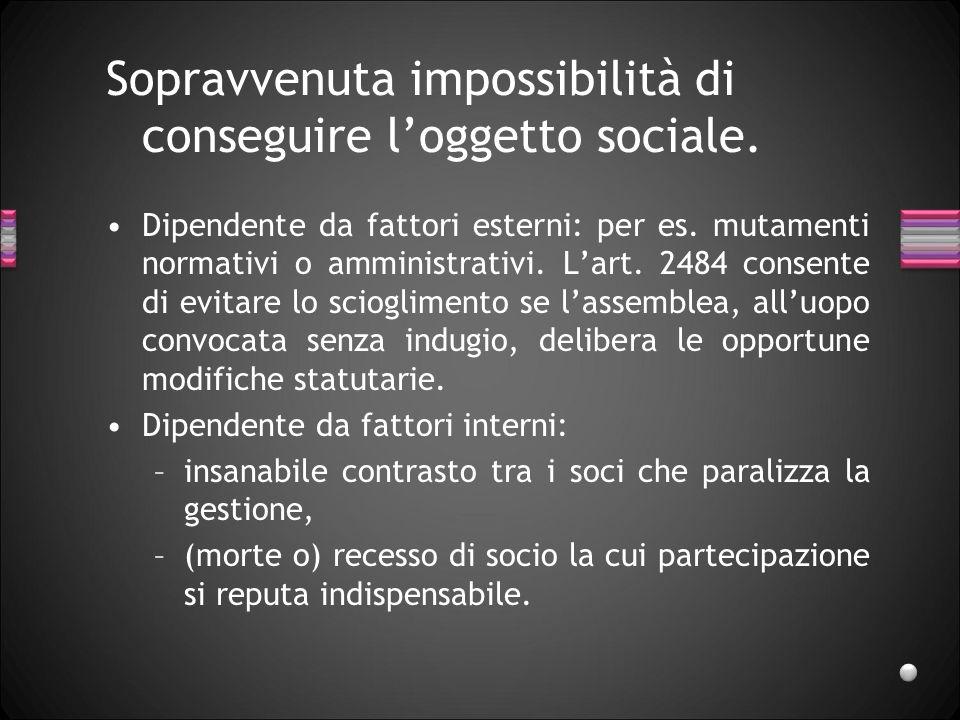 Sopravvenuta impossibilità di conseguire loggetto sociale. Dipendente da fattori esterni: per es. mutamenti normativi o amministrativi. Lart. 2484 con