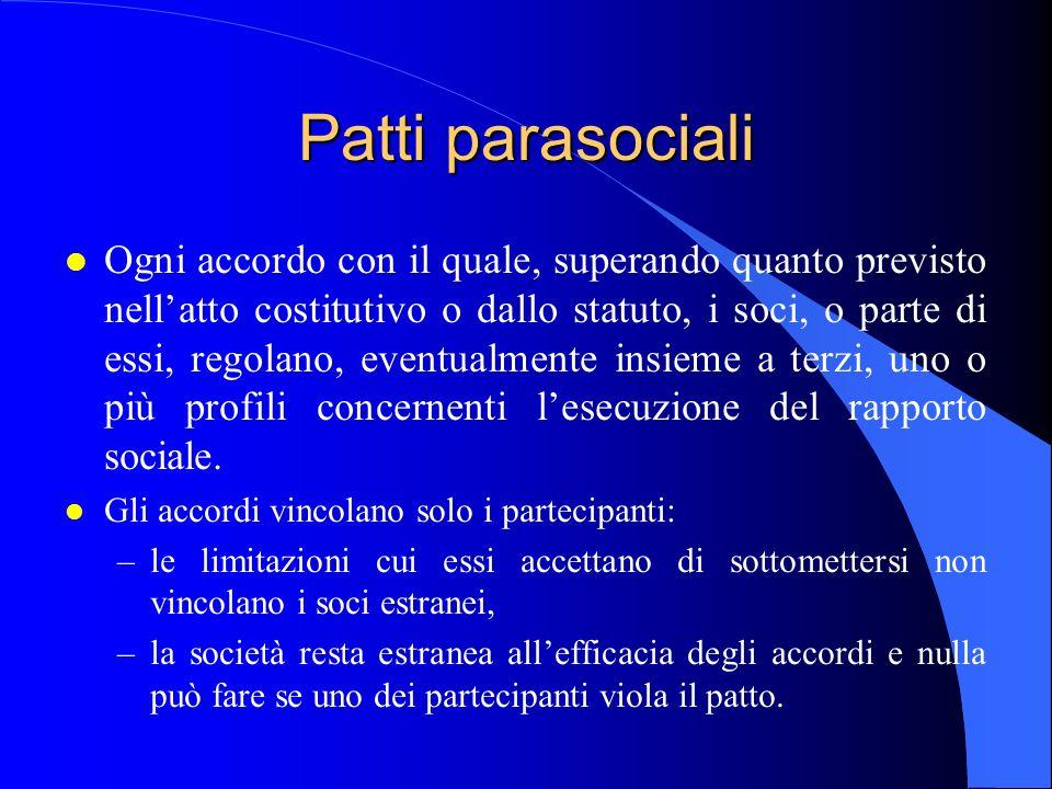 Patti parasociali l Ogni accordo con il quale, superando quanto previsto nellatto costitutivo o dallo statuto, i soci, o parte di essi, regolano, eventualmente insieme a terzi, uno o più profili concernenti lesecuzione del rapporto sociale.