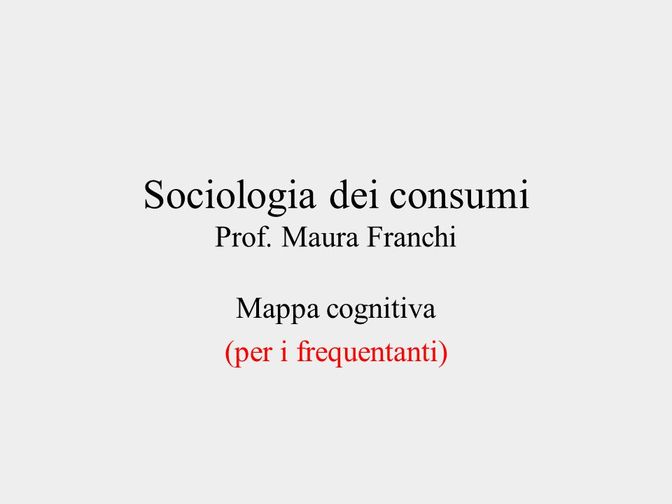Sociologia dei consumi Prof. Maura Franchi Mappa cognitiva (per i frequentanti)