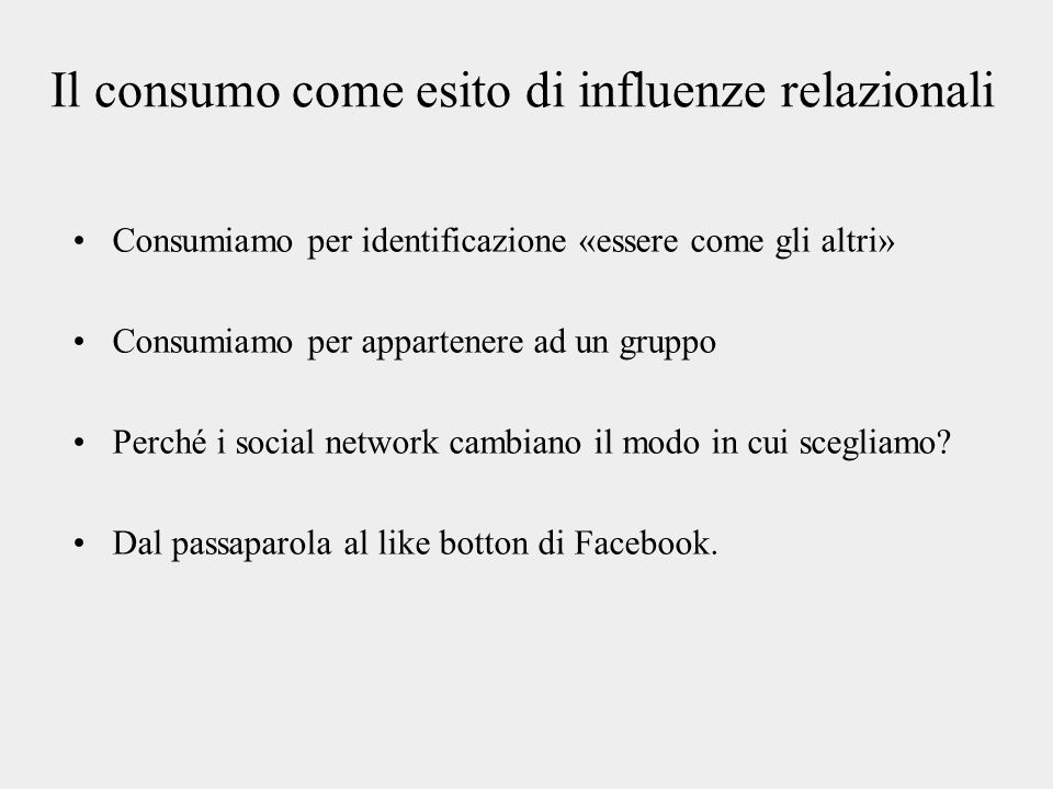 Il consumo come esito di influenze relazionali Consumiamo per identificazione «essere come gli altri» Consumiamo per appartenere ad un gruppo Perché i