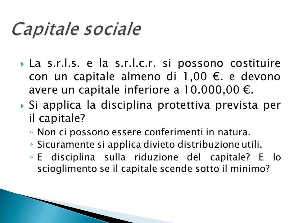 Capitale sociale La s.r.l.s. e la s.r.l.c.r. si possono costituire con un capitale almeno di 1,00. e devono avere un capitale inferiore a 10.000,00. S