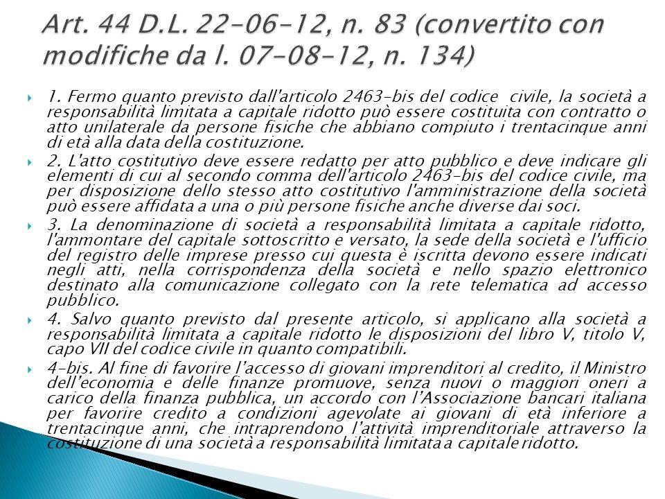1. Fermo quanto previsto dall'articolo 2463-bis del codice civile, la società a responsabilità limitata a capitale ridotto può essere costituita con c