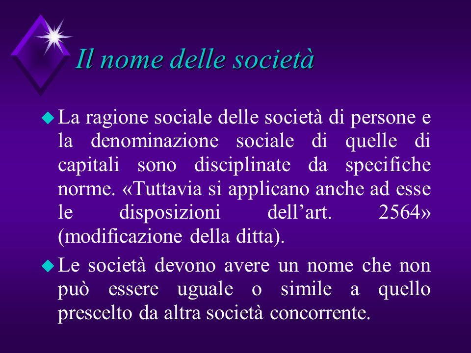 Il nome delle società u La ragione sociale delle società di persone e la denominazione sociale di quelle di capitali sono disciplinate da specifiche n