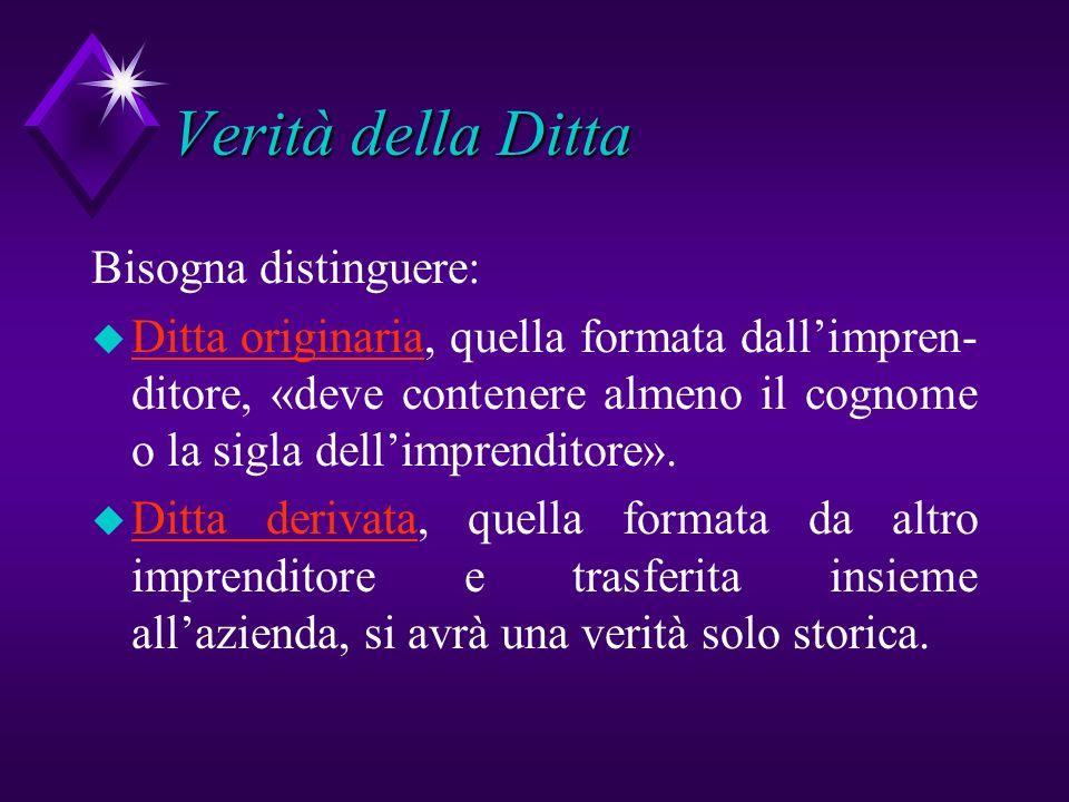 Verità della Ditta Bisogna distinguere: u Ditta originaria, quella formata dallimpren- ditore, «deve contenere almeno il cognome o la sigla dellimpren