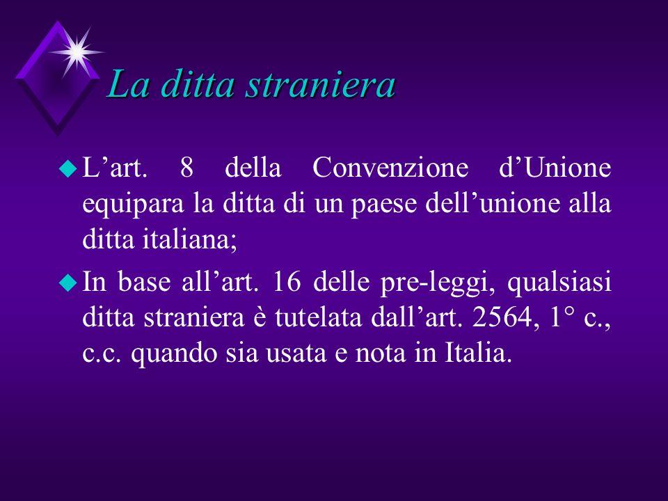 La ditta straniera u Lart. 8 della Convenzione dUnione equipara la ditta di un paese dellunione alla ditta italiana; u In base allart. 16 delle pre-le