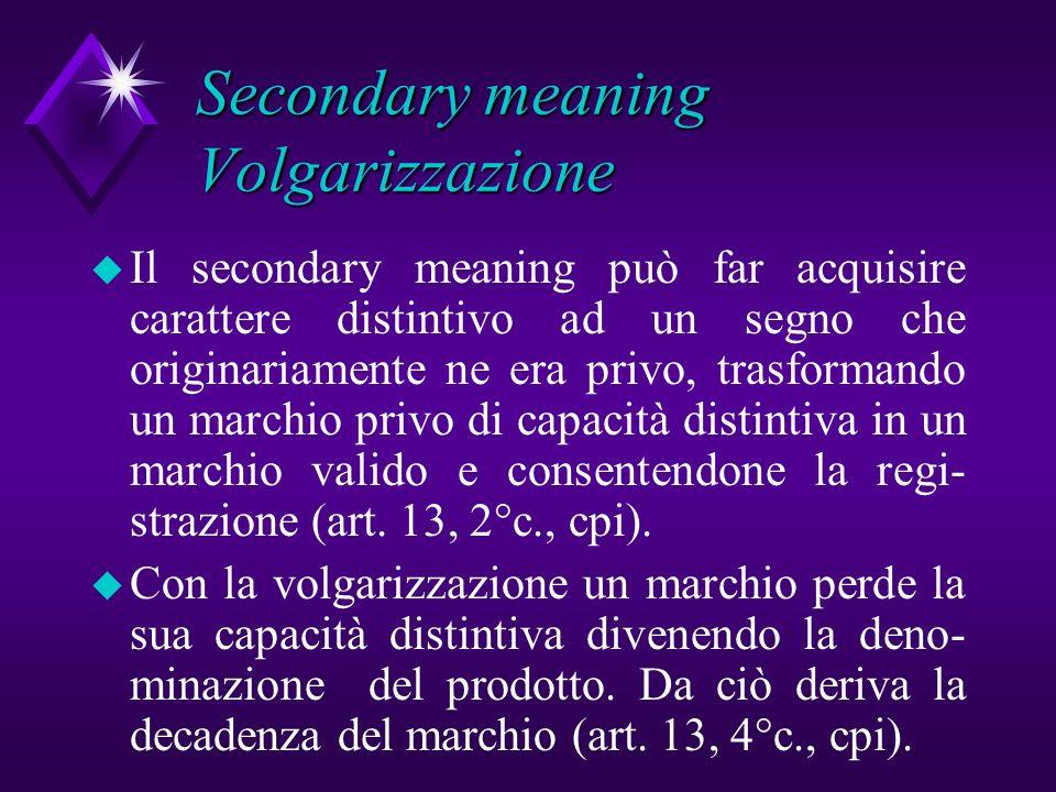 Secondary meaning Volgarizzazione u Il secondary meaning può far acquisire carattere distintivo ad un segno che originariamente ne era privo, trasform