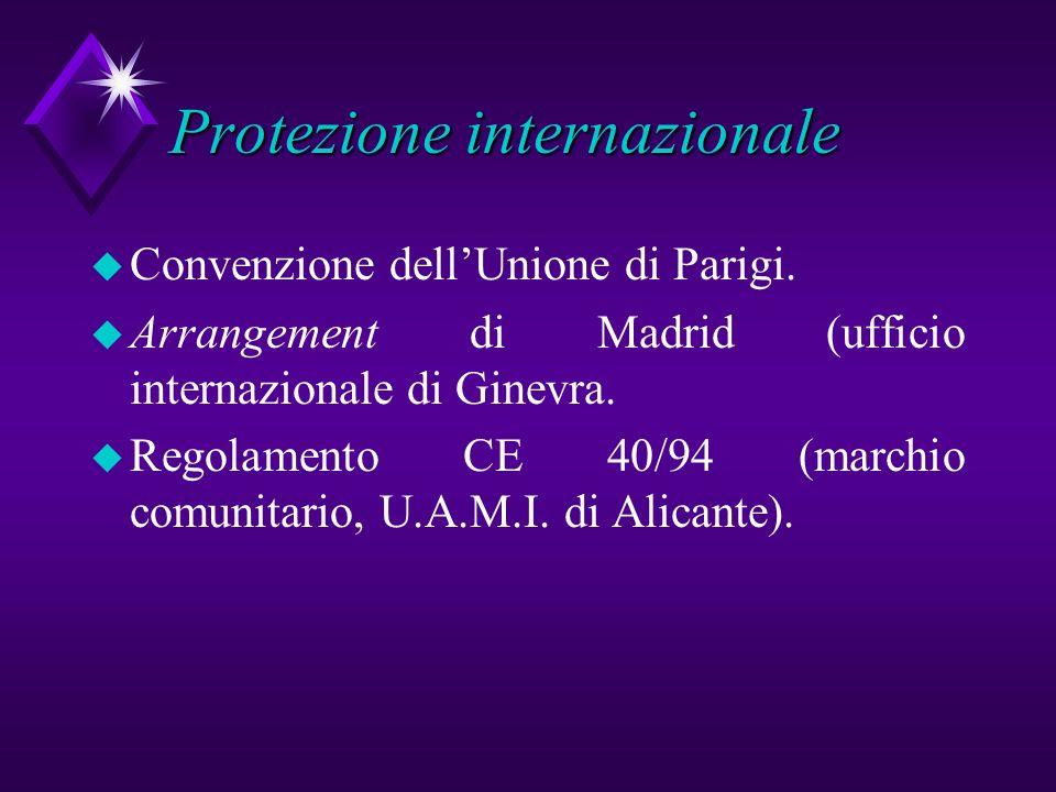 Protezione internazionale u Convenzione dellUnione di Parigi. u Arrangement di Madrid (ufficio internazionale di Ginevra. u Regolamento CE 40/94 (marc