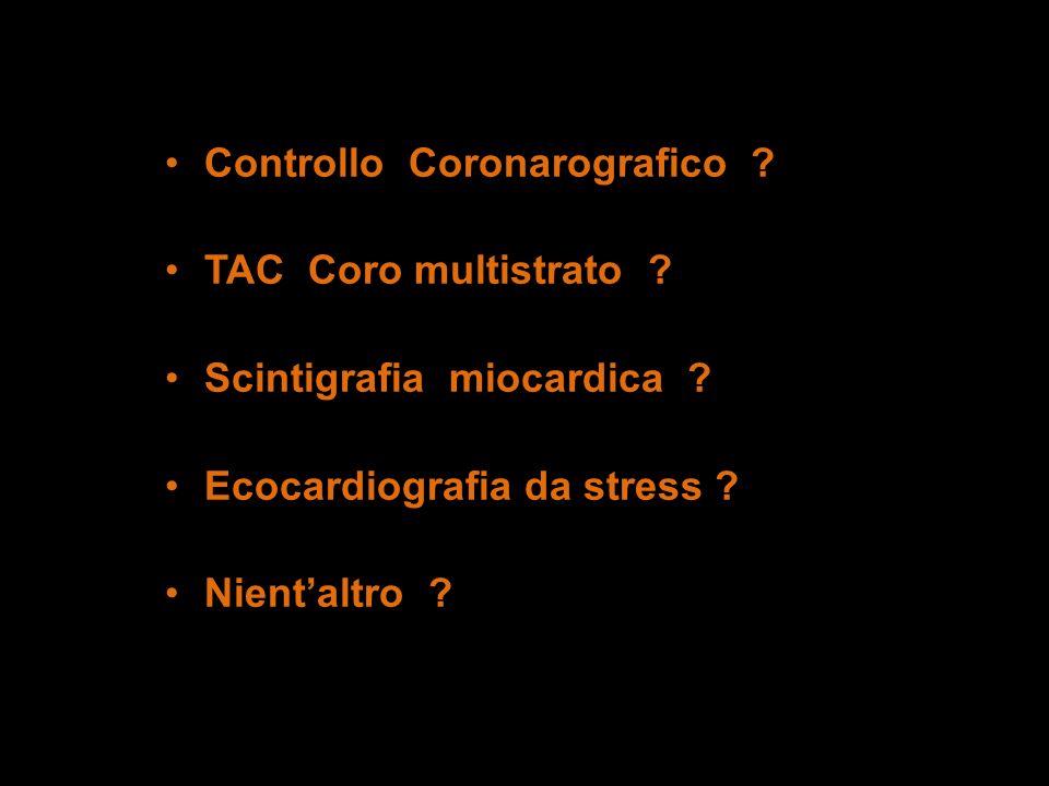 Controllo Coronarografico ? TAC Coro multistrato ? Scintigrafia miocardica ? Ecocardiografia da stress ? Nientaltro ?