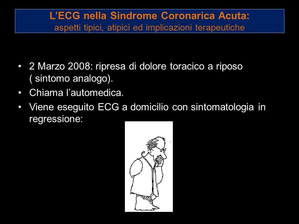 LECG nella Sindrome Coronarica Acuta: aspetti tipici, atipici ed implicazioni terapeutiche 2 Marzo 2008: ripresa di dolore toracico a riposo ( sintomo