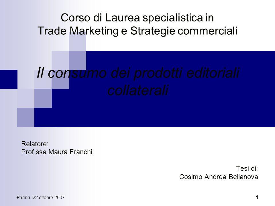 Parma, 22 ottobre 2007 1 Corso di Laurea specialistica in Trade Marketing e Strategie commerciali Il consumo dei prodotti editoriali collaterali Relat