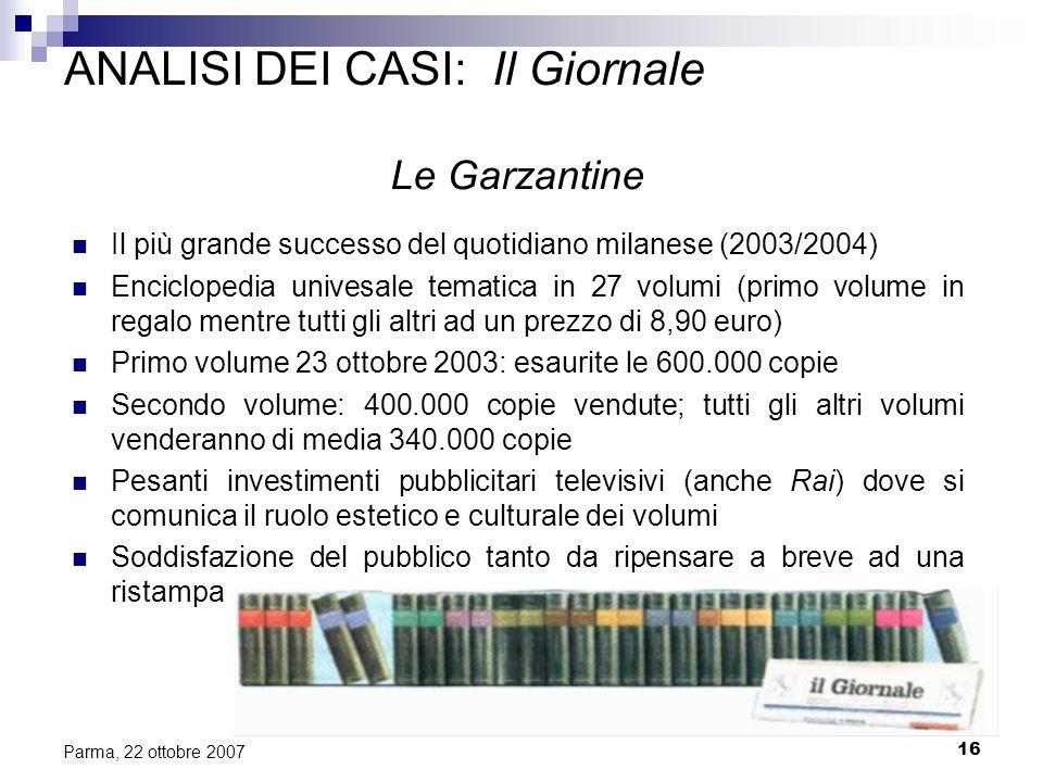 16 Parma, 22 ottobre 2007 ANALISI DEI CASI: Il Giornale Le Garzantine Il più grande successo del quotidiano milanese (2003/2004) Enciclopedia univesal