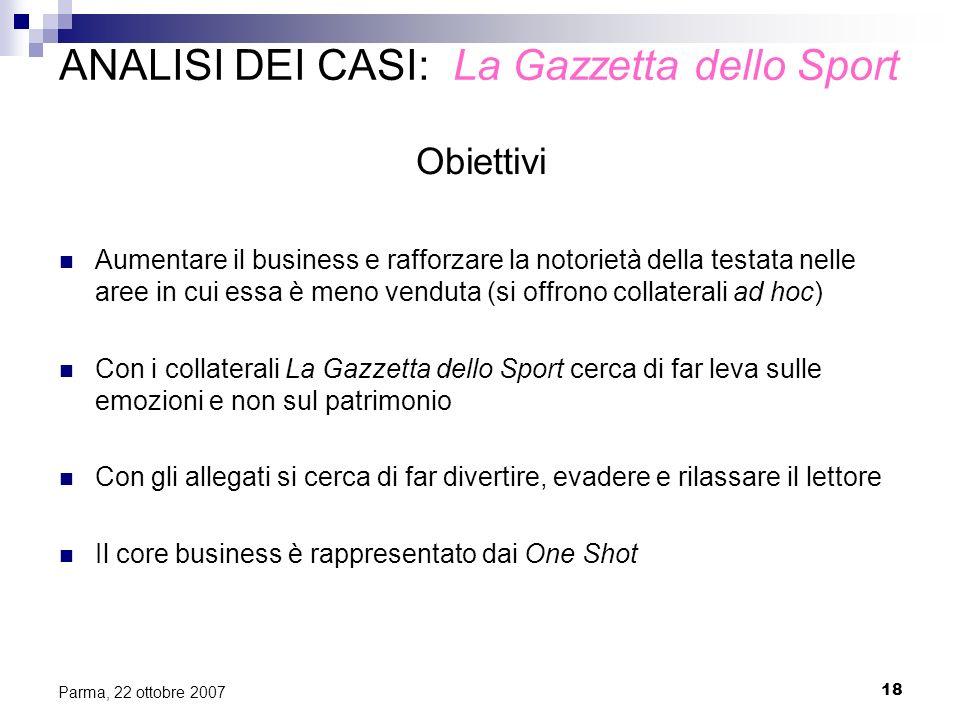 18 Parma, 22 ottobre 2007 ANALISI DEI CASI: La Gazzetta dello Sport Obiettivi Aumentare il business e rafforzare la notorietà della testata nelle aree