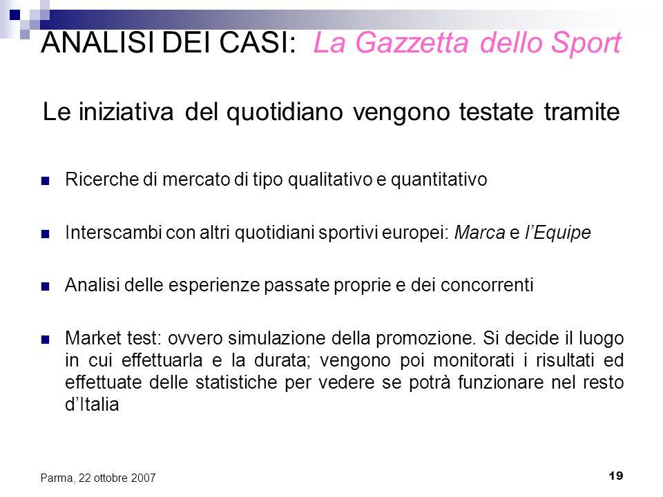 19 Parma, 22 ottobre 2007 ANALISI DEI CASI: La Gazzetta dello Sport Le iniziativa del quotidiano vengono testate tramite Ricerche di mercato di tipo q