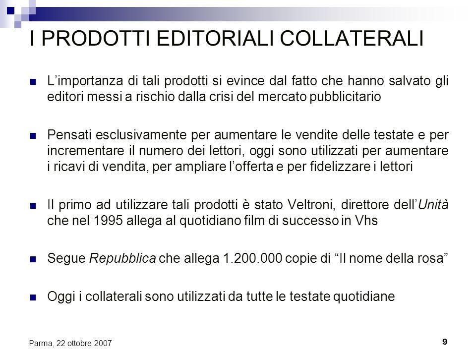 9 Parma, 22 ottobre 2007 I PRODOTTI EDITORIALI COLLATERALI Limportanza di tali prodotti si evince dal fatto che hanno salvato gli editori messi a risc