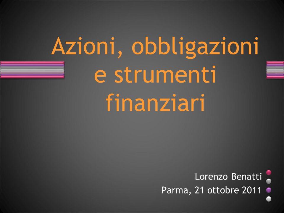 Lorenzo Benatti Parma, 21 ottobre 2011 Azioni, obbligazioni e strumenti finanziari