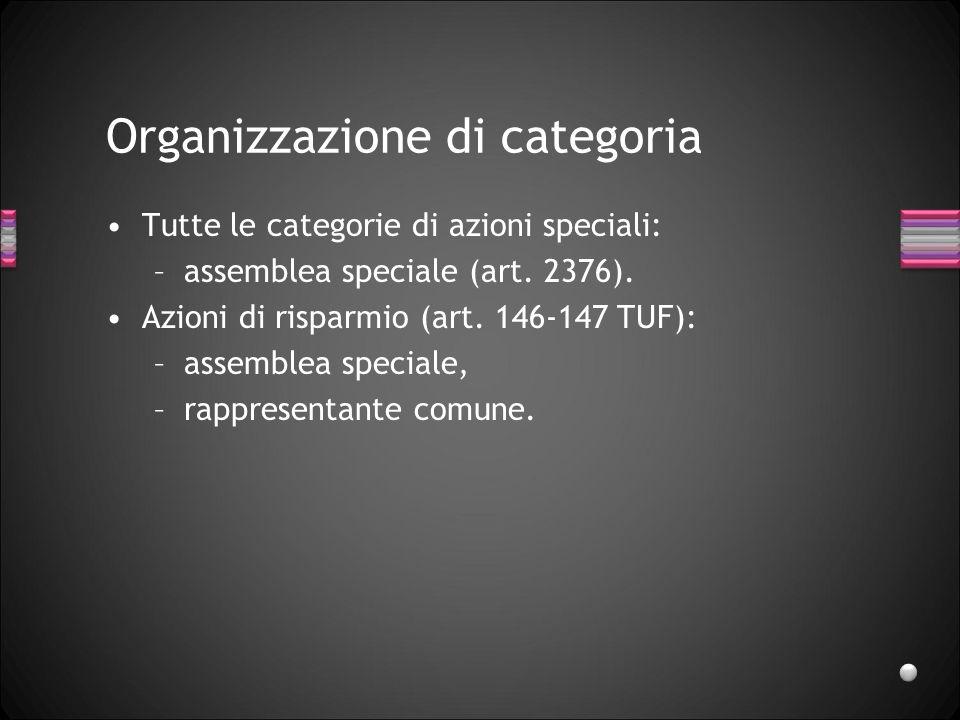 Organizzazione di categoria Tutte le categorie di azioni speciali: –assemblea speciale (art. 2376). Azioni di risparmio (art. 146-147 TUF): –assemblea