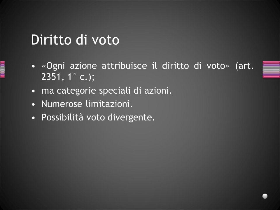 Diritto di voto «Ogni azione attribuisce il diritto di voto» (art. 2351, 1° c.); ma categorie speciali di azioni. Numerose limitazioni. Possibilità vo