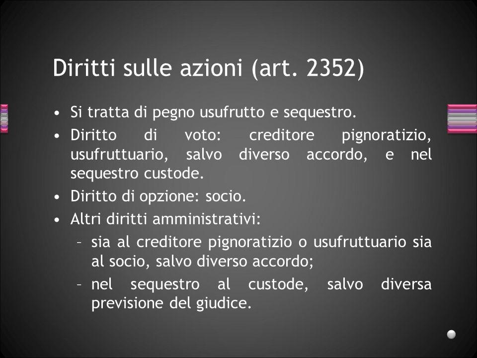 Diritti sulle azioni (art. 2352) Si tratta di pegno usufrutto e sequestro. Diritto di voto: creditore pignoratizio, usufruttuario, salvo diverso accor