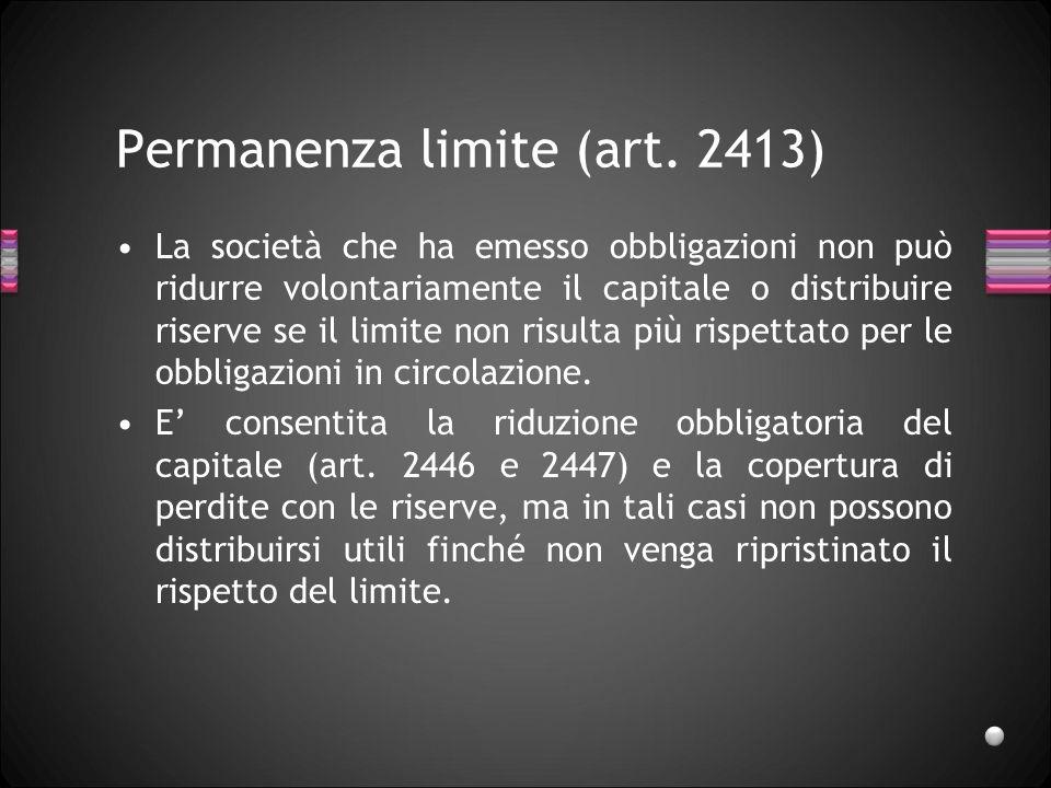 Permanenza limite (art. 2413) La società che ha emesso obbligazioni non può ridurre volontariamente il capitale o distribuire riserve se il limite non