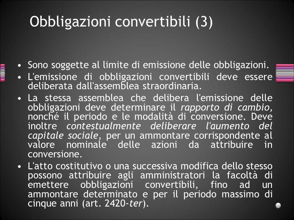 Obbligazioni convertibili (3) Sono soggette al limite di emissione delle obbligazioni. L'emissione di obbligazioni convertibili deve essere deliberata