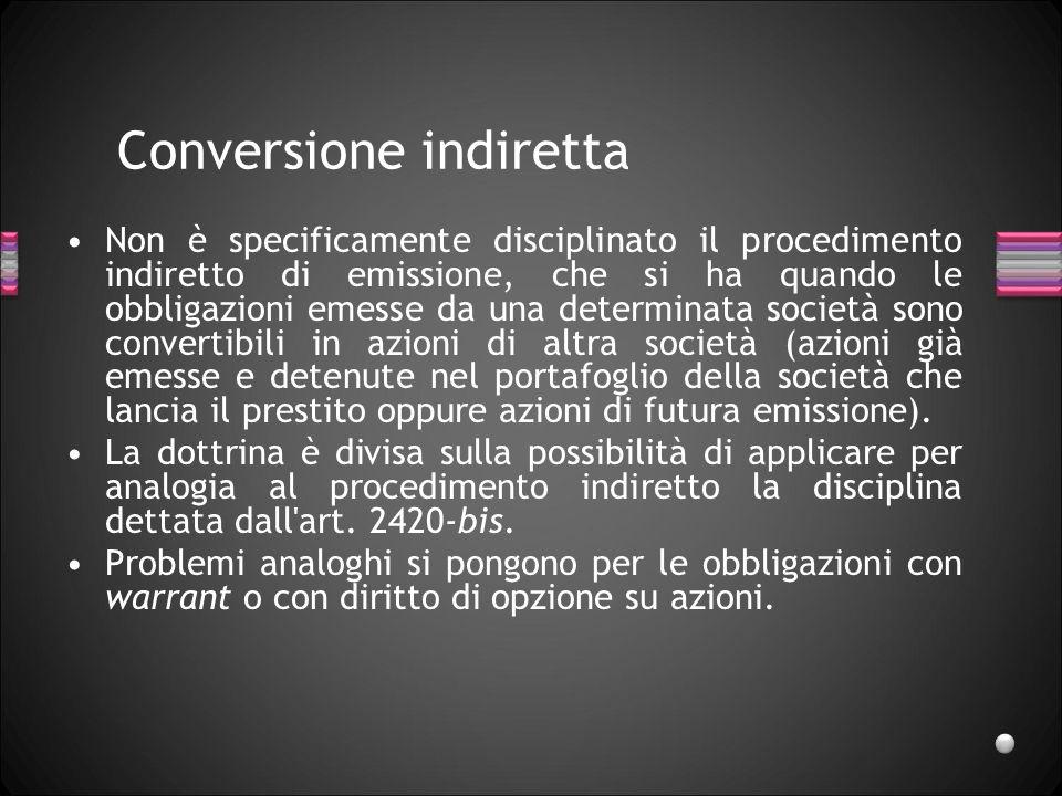 Conversione indiretta Non è specificamente disciplinato il procedimento indiretto di emissione, che si ha quando le obbligazioni emesse da una determi