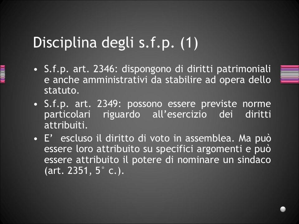 Disciplina degli s.f.p. (1) S.f.p. art. 2346: dispongono di diritti patrimoniali e anche amministrativi da stabilire ad opera dello statuto. S.f.p. ar