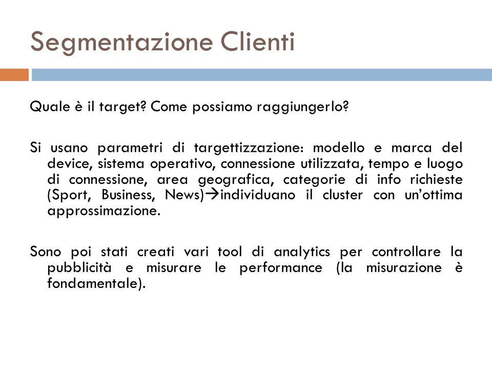 Segmentazione Clienti Quale è il target? Come possiamo raggiungerlo? Si usano parametri di targettizzazione: modello e marca del device, sistema opera